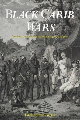 The Black Carib Wars Freedom Survival And The Making Of The Garifuna